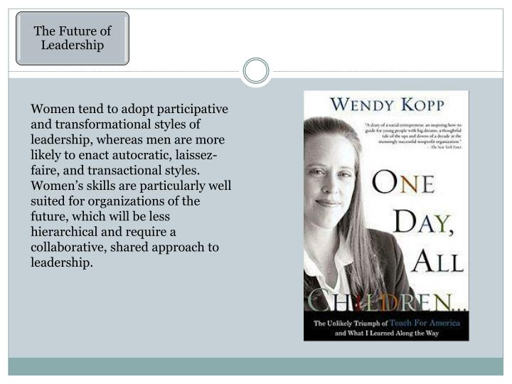 Women tend to adopt participative and transformational styles of leadership, whereas men are more likely to enact autocratic, laissez-faire, and transactional styles. Women's skills are particularly well suited for organizations of the future, which will be less hierarchical and require a collaborative, shared approach to leadership.