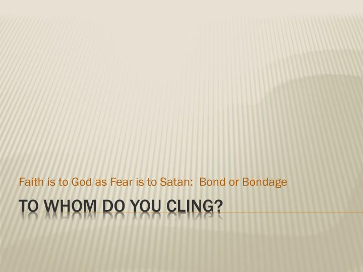 Faith is to God as Fear is to Satan:  Bond or Bondage