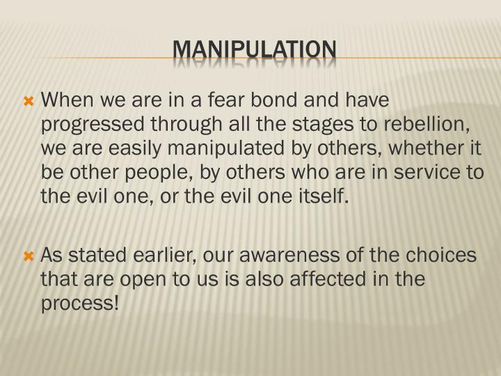 When we are in a fear bond and have progressed through all the stages to rebellion, we are easily manipulated by others, whether it be other people, by others who are in service to the evil one, or the evil one itself.
