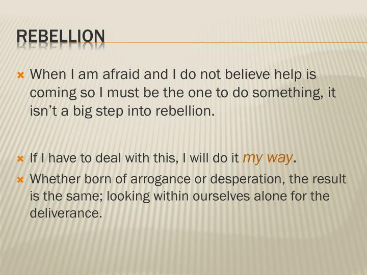 When I am afraid and I do not believe help is coming so I must be the one to do something, it isn't a big step into rebellion.