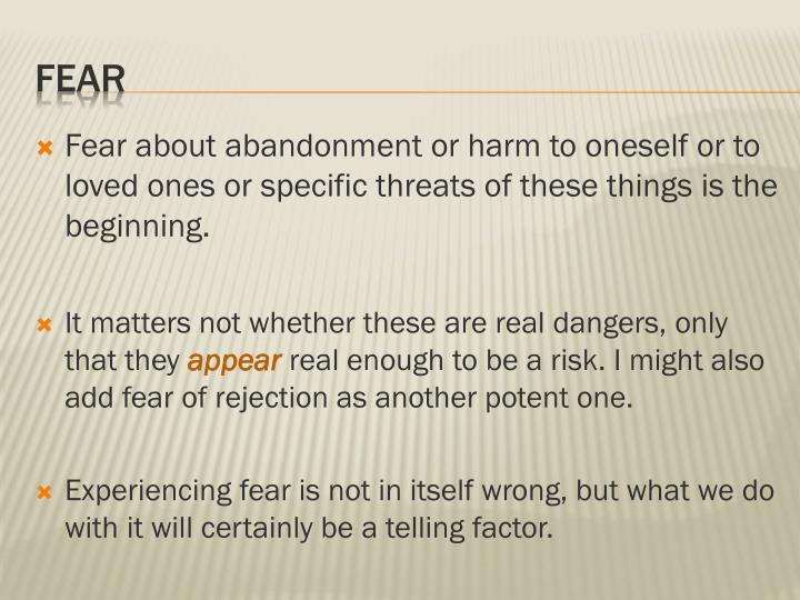 Fear about abandonment or harm to oneself or to loved ones or specific threats of these things is the beginning.