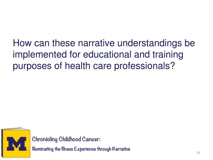 How can these narrative understandings be implemented for educational and training purposes of health care professionals?