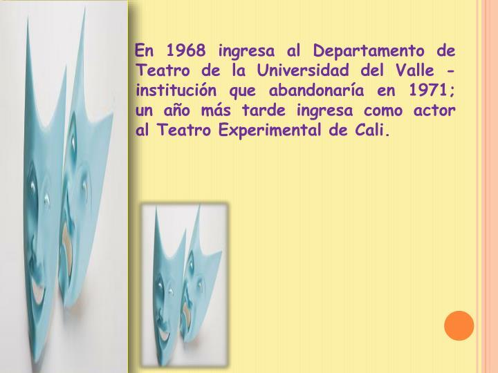 En 1968 ingresa al Departamento de Teatro de laUniversidad del Valle-institucin que abandonara en 1971; un ao ms tarde ingresa como actor al Teatro Experimental de Cali.