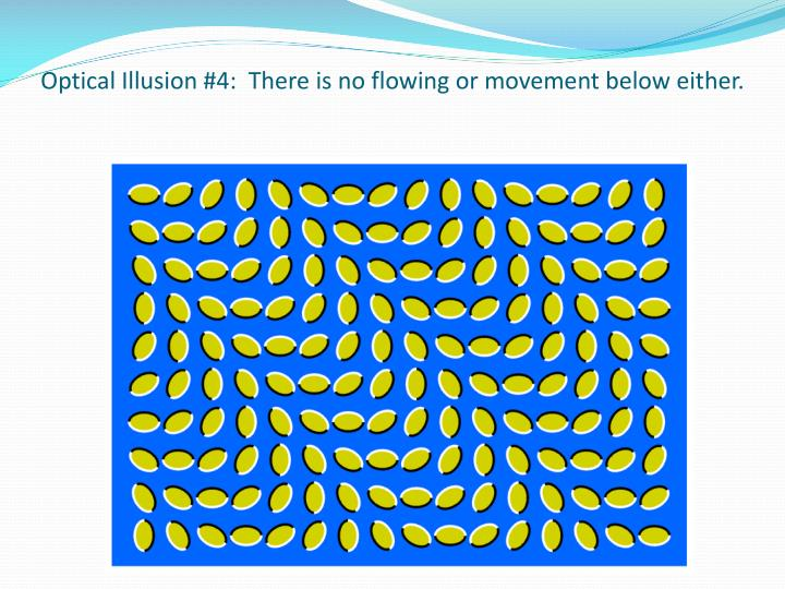 Optical Illusion #4:  There is no flowing or movement below either.
