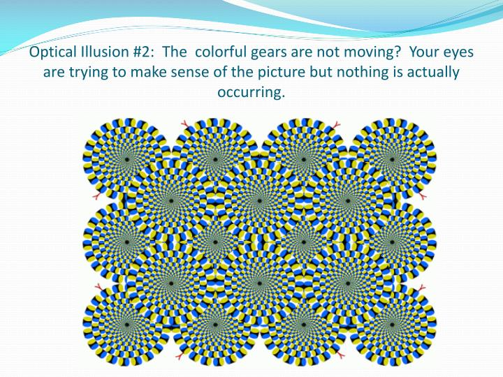 Optical Illusion #2:  The  colorful gears are not moving?  Your eyes are trying to make sense of the picture but nothing is actually occurring.