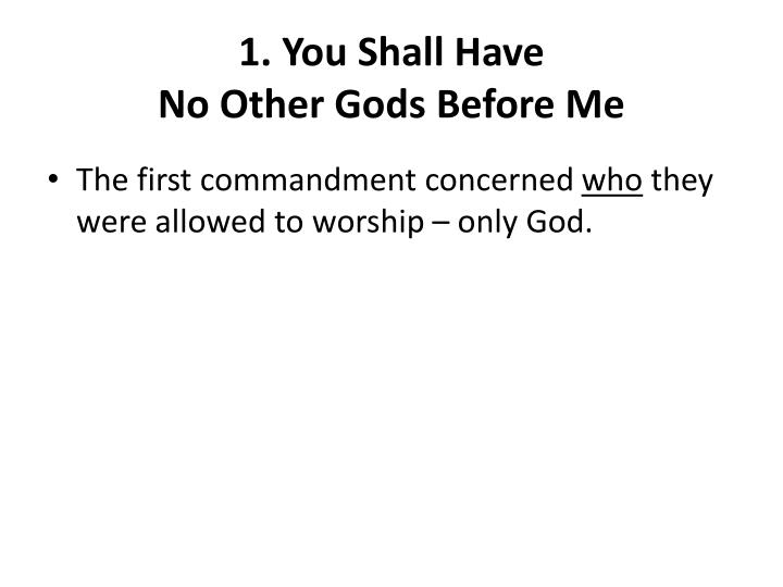 1. You Shall Have                                        No Other Gods Before Me