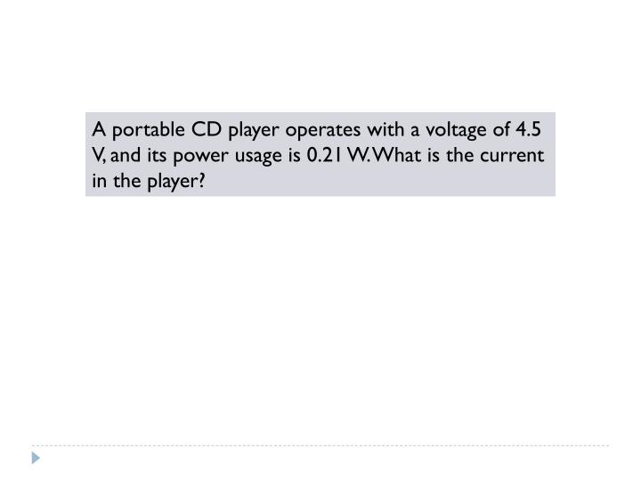 A portable CD player operates with a voltage of 4.5 V, and its power usage is 0.21 W. What is the current in the player?