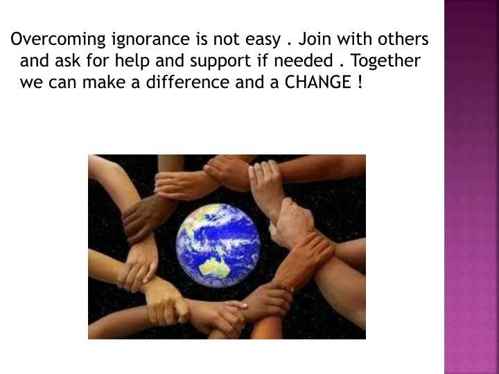 Overcoming ignorance is not easy . Join with others and ask for help and support if needed . Together we can make a difference and a CHANGE !