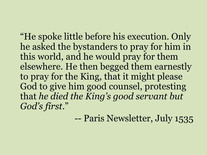 """He spoke little before his execution. Only he asked the bystanders to pray for him in this world, and he would pray for them elsewhere. He then begged them earnestly to pray for the King, that it might please God to give him good counsel, protesting that"