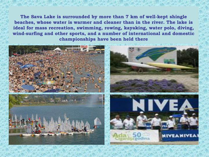 The Sava Lake is surrounded by more than 7 km of well-kept shingle beaches, whose water is warmer and cleaner than in the river. The lake is ideal for mass recreation, swimming, rowing, kayaking, water polo, diving, wind-surfing and other sports, and a number of international and domestic championships have been held there