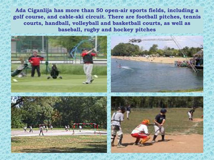 Ada Ciganlija has more than 50 open-air sports fields, including a golf course, and cable-ski circuit. There are football pitches, tennis courts, handball, volleyball and basketball courts, as well as baseball, rugby and hockey pitches