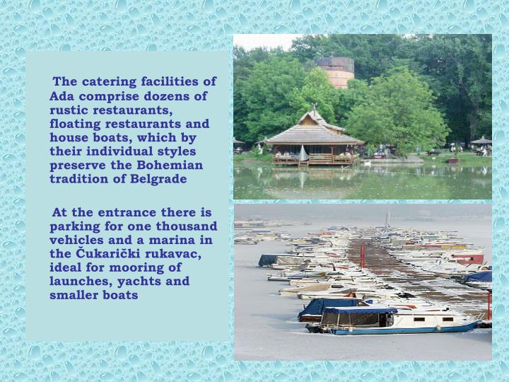 The catering facilities of Ada comprise dozens of rustic restaurants, floating restaurants and house boats, which by their individual styles preserve the Bohemian tradition of Belgrade