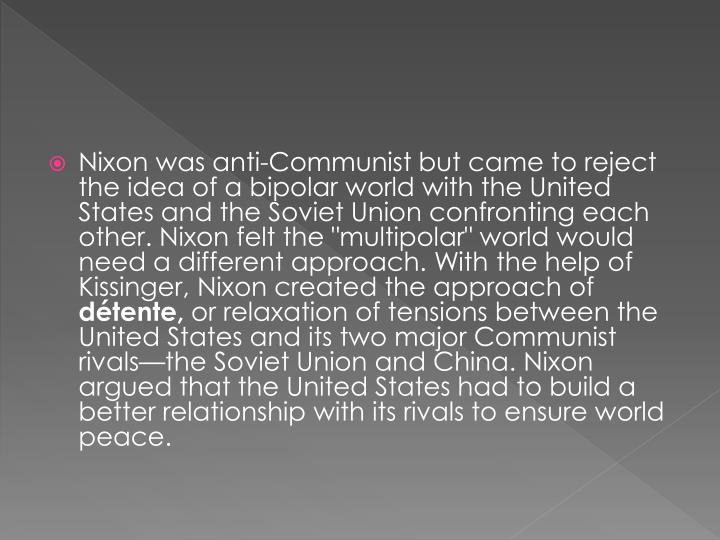 "Nixon was anti-Communist but came to reject the idea of a bipolar world with the United States and the Soviet Union confronting each other. Nixon felt the ""multipolar"" world would need a different approach. With the help of Kissinger, Nixon created the approach of"