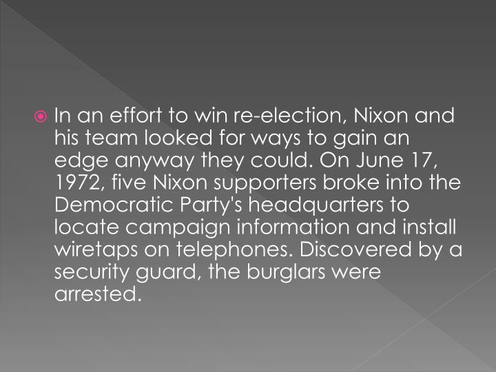 In an effort to win re-election, Nixon and his team looked for ways to gain an edge anyway they could. On June 17, 1972, five Nixon supporters broke into the Democratic Party's headquarters to locate campaign information and install wiretaps on telephones. Discovered by a security guard, the burglars were arrested.
