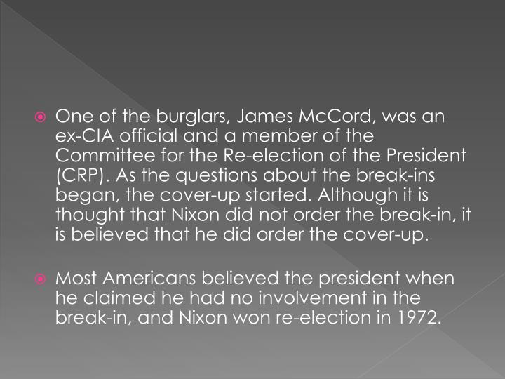 One of the burglars, James McCord, was an ex-CIA official and a member of the Committee for the Re-election of the President (CRP). As the questions about the break-ins began, the cover-up started. Although it is thought that Nixon did not order the break-in, it is believed that he did order the cover-up.