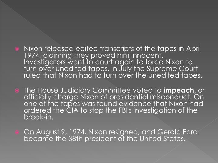 Nixon released edited transcripts of the tapes in April 1974, claiming they proved him innocent. Investigators went to court again to force Nixon to turn over unedited tapes. In July the Supreme Court ruled that Nixon had to turn over the unedited tapes
