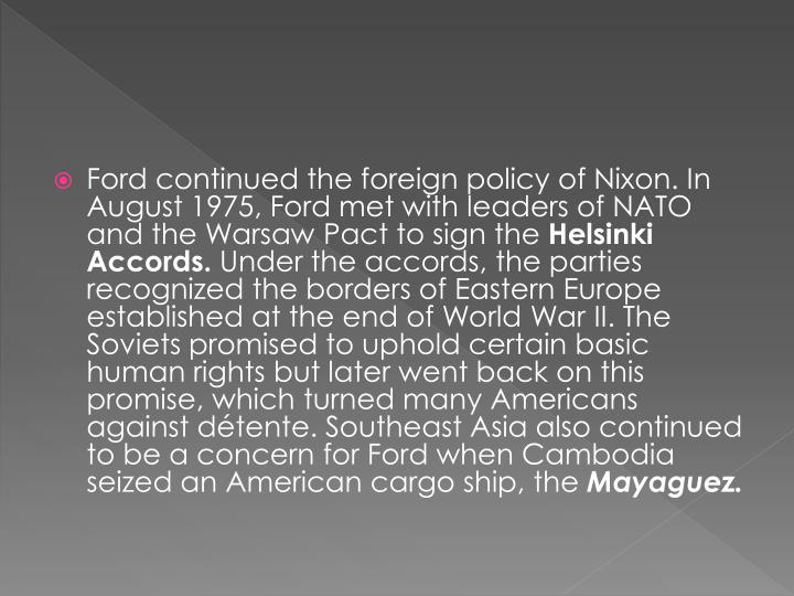 Ford continued the foreign policy of Nixon. In August 1975, Ford met with leaders of NATO and the Warsaw Pact to sign the