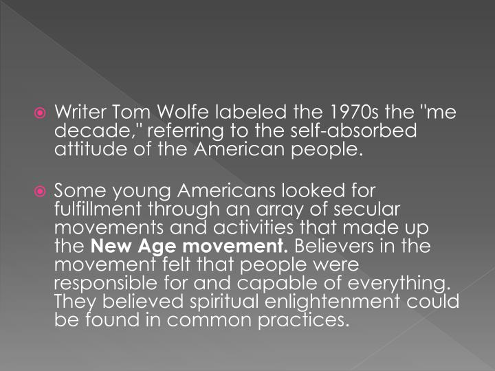 "Writer Tom Wolfe labeled the 1970s the ""me decade,"" referring to the self-absorbed attitude of the American people."