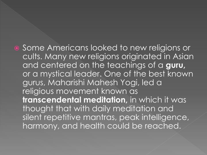 Some Americans looked to new religions or cults. Many new religions originated in Asian and centered on the teachings of a
