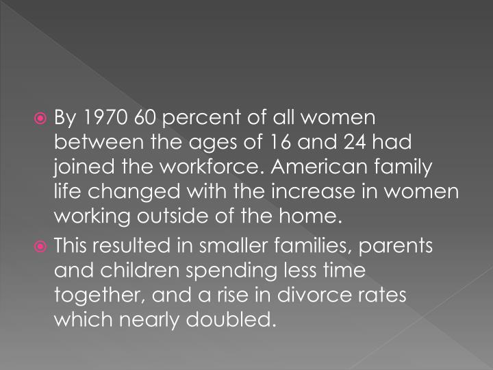 By 1970 60 percent of all women between the ages of 16 and 24 had joined the workforce. American family life changed with the increase in women working outside of the home.