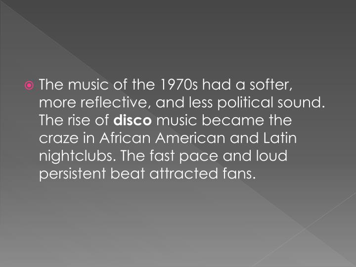 The music of the 1970s had a softer, more reflective, and less political sound. The rise of