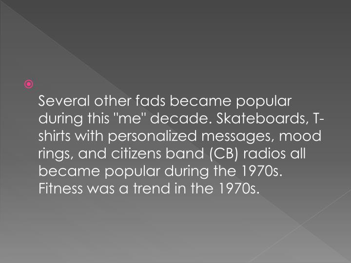 "Several other fads became popular during this ""me"" decade. Skateboards, T-shirts with personalized messages, mood rings, and citizens band (CB) radios all became popular during the 1970s. Fitness was a trend in the 1970s."