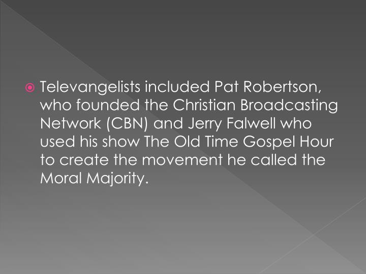 Televangelists included Pat Robertson, who founded the Christian Broadcasting Network (CBN) and Jerry