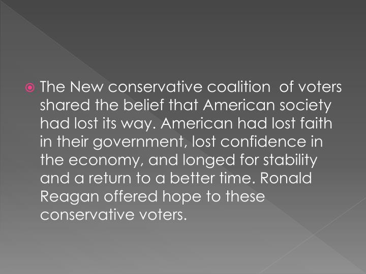 The New conservative coalition  of voters shared the belief that American society had lost its way. American had lost faith in their government, lost confidence in the economy, and longed for stability and a return to a better time. Ronald Reagan offered hope to these conservative voters.