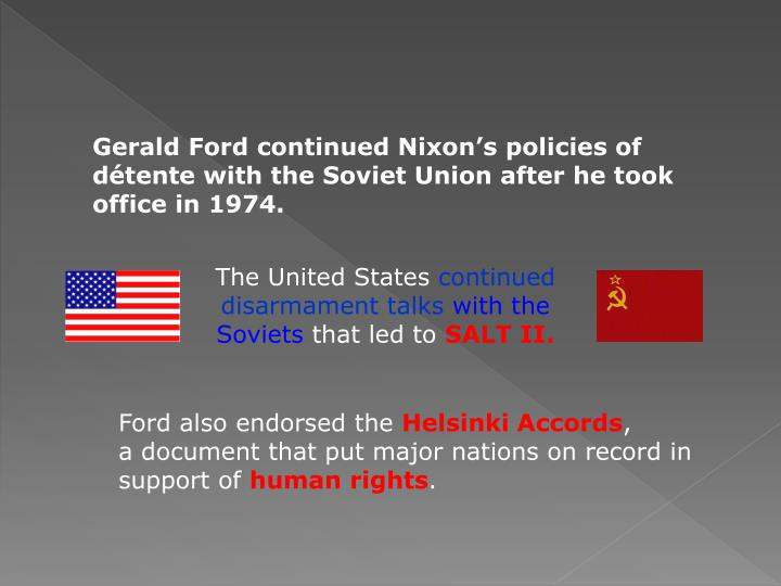Gerald Ford continued Nixon's policies of détente with the Soviet Union after he took office in 1974.