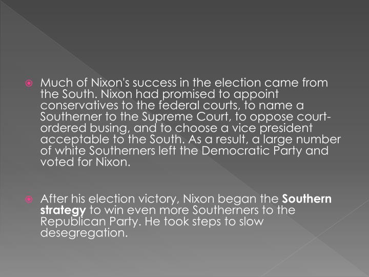 Much of Nixon's success in the election came from the South. Nixon had promised to appoint conservatives to the federal courts, to name a Southerner to the Supreme Court, to oppose court-ordered busing, and to choose a vice president acceptable to the South. As a result, a large number of white Southerners left the Democratic Party and voted for Nixon.
