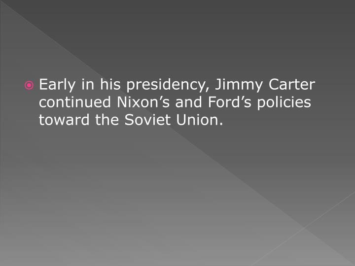 Early in his presidency, Jimmy Carter continued Nixon's and Ford's policies toward the Soviet Union.