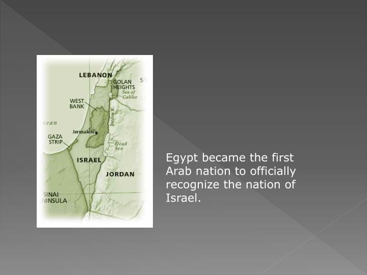 Egypt became the first Arab nation to officially recognize the nation of Israel.