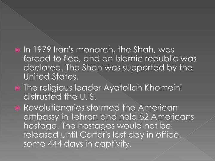 In 1979 Iran's monarch, the Shah, was forced to flee, and an Islamic republic was declared. The Shah was supported by the United States.