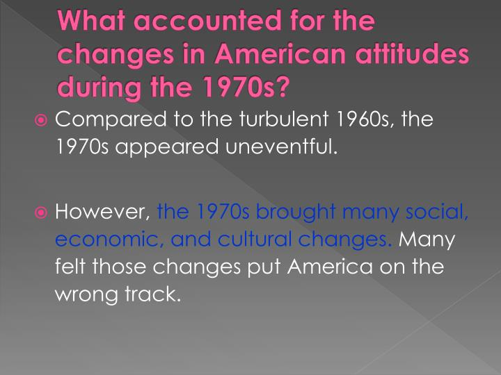 What accounted for the changes in American attitudes during the 1970s?