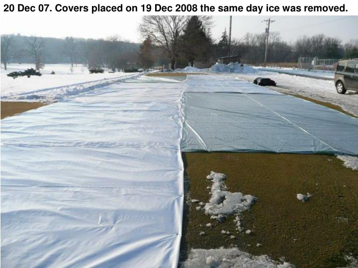 20 Dec 07. Covers placed on 19 Dec 2008 the same day ice was removed.