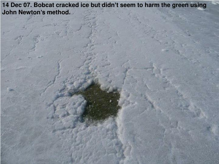 14 Dec 07. Bobcat cracked ice but didn't seem to harm the green using John Newton's method.