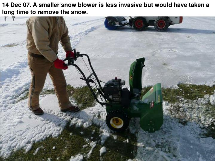 14 Dec 07. A smaller snow blower is less invasive but would have taken a long time to remove the snow.