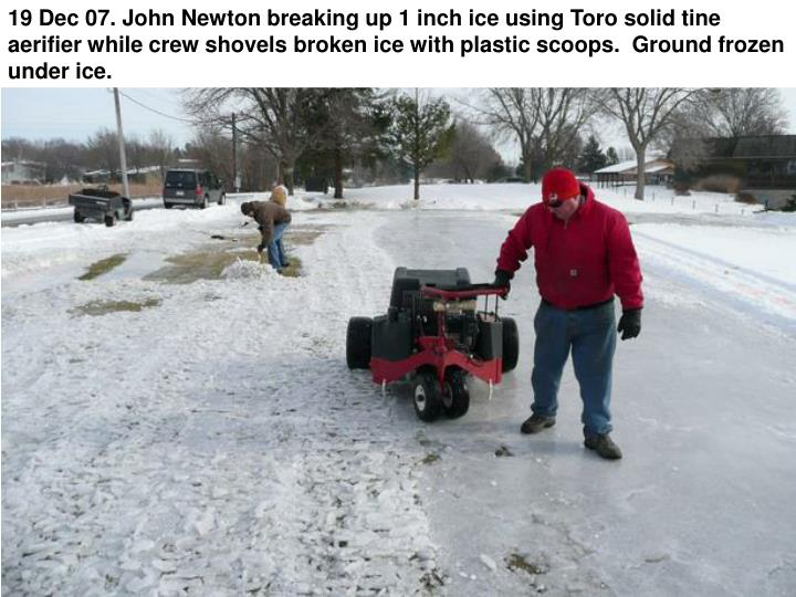 19 Dec 07. John Newton breaking up 1 inch ice using Toro solid tine aerifier while crew shovels broken ice with plastic scoops.  Ground frozen under ice.