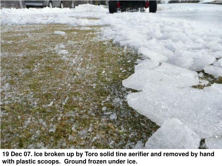 19 Dec 07. Ice broken up by Toro solid tine aerifier and removed by hand with plastic scoops.  Ground frozen under ice.