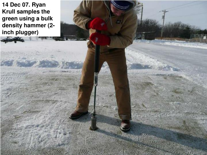 14 Dec 07. Ryan Krull samples the green using a bulk density hammer (2-inch plugger)