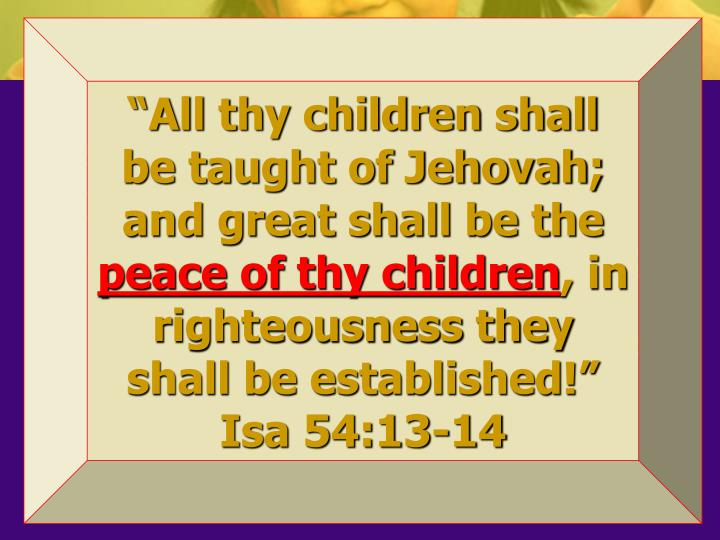 """All thy children shall be taught of Jehovah; and great shall be the"