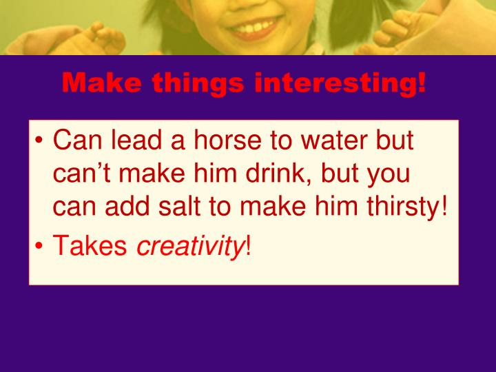 Make things interesting!