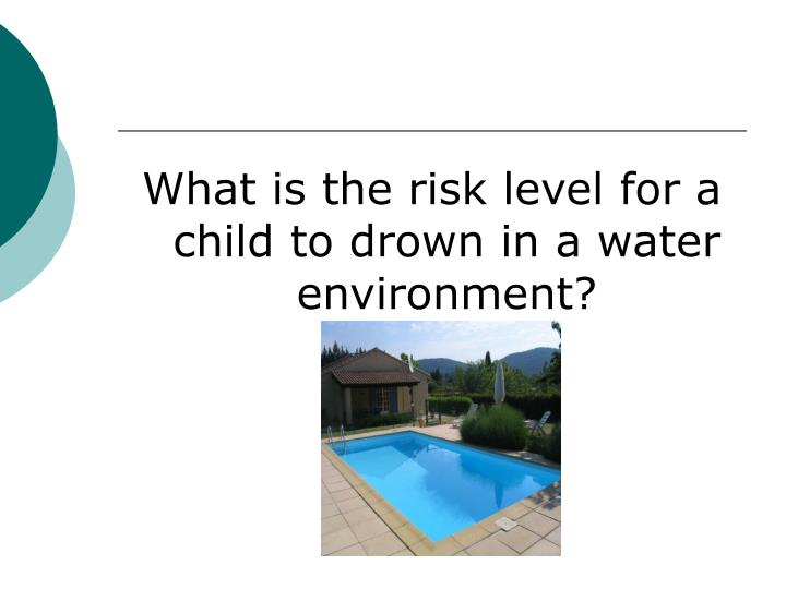 What is the risk level for a child to drown in a water environment?