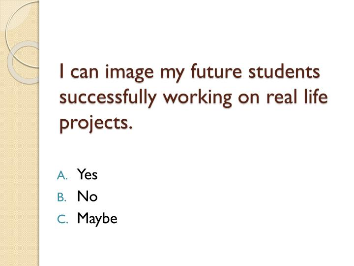 I can image my future students successfully working on real life projects.