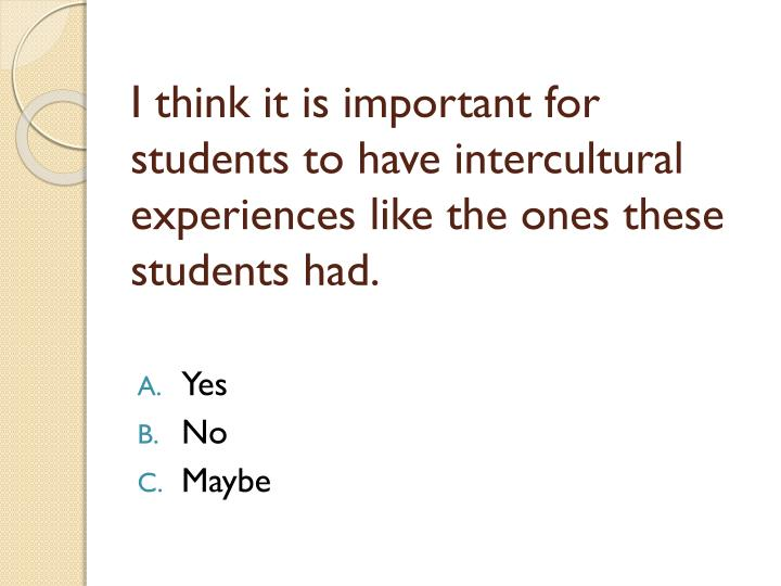 I think it is important for students to have intercultural experiences like the ones these students had.