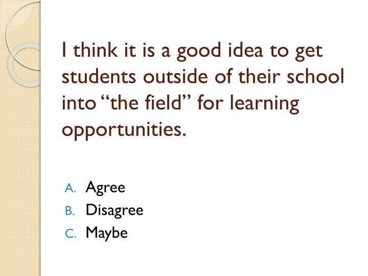 "I think it is a good idea to get students outside of their school into ""the field"" for learning opportunities."