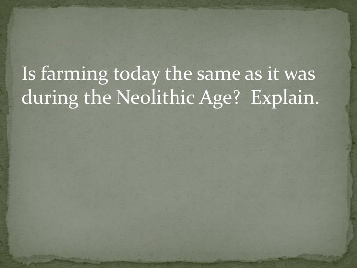 Is farming today the same as it was during the Neolithic Age?  Explain.