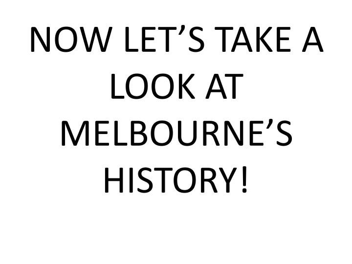 NOW LET'S TAKE A LOOK AT MELBOURNE'S HISTORY!