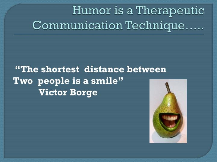 Humor is a Therapeutic Communication Technique…..
