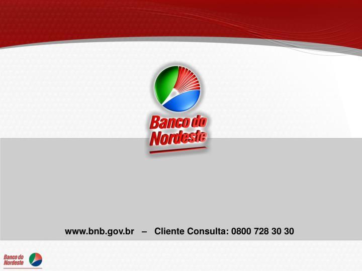www.bnb.gov.br   –   Cliente Consulta: 0800 728 30 30